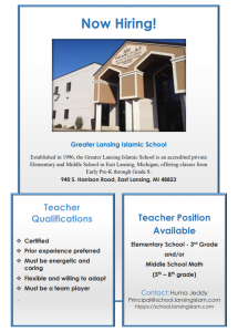 Elementary School - 3rd Grade and/or Middle School Math (5th – 8th grade) position Greater Lansing Islamic School Now Hiring! Established in 1996, the Greater Lansing Islamic School is an accredited private Elementary and Middle School in East Lansing, Michigan, offering classes from Early Pre-K through Grade 8. Contact: Huma Jeddy Principal@school.lansingislam.com htpps://school.lansingislam.com